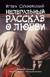 - Нелегальный рассказ о любви (Сборник)