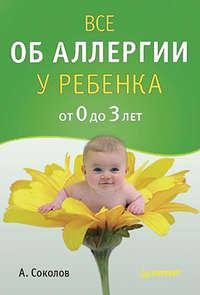 Соколов, Андрей  - Все об аллергии у ребенка от 0 до 3 лет