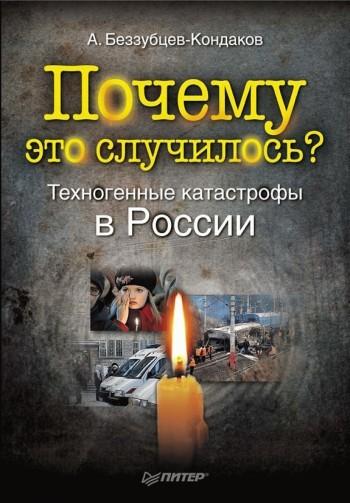 Александр Беззубцев-Кондаков Почему это случилось? Техногенные катастрофы в России японская катастрофа авария на фукусиме и ее последствия