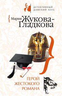 Жукова-Гладкова, Мария  - Герой жестокого романа