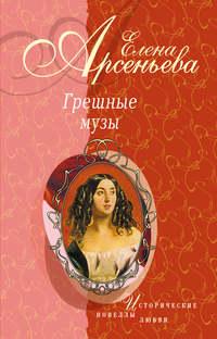 Арсеньева, Елена  - Тосканский принц и канатная плясунья (Амедео Модильяни – Анна Ахматова)