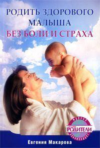 Макарова, Екатерина Васильевна  - Родить здорового малыша без боли и страха