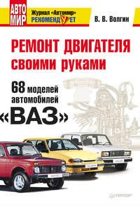 Волгин, Владислав  - Ремонт двигателя своими руками. 68 моделей автомобилей «ВАЗ»