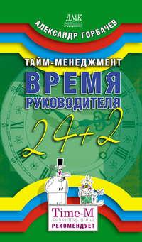 Горбачев, Александр Геннадьевич  - Тайм-менеджмент. Время руководителя: 24+2