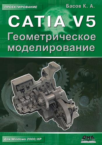 К. А. Басов CATIA V5. Геометрическое моделирование к а басов catia v5 геометрическое моделирование