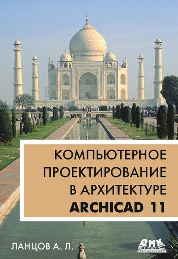 Александр Лаврентьевич Ланцов Компьютерное проектирование в архитектуре. ArchiCAD 11 самоучитель archicad 8