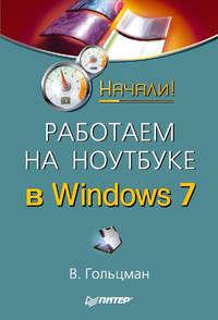 Гольцман, Виктор  - Работаем на ноутбуке в Windows 7. Начали!