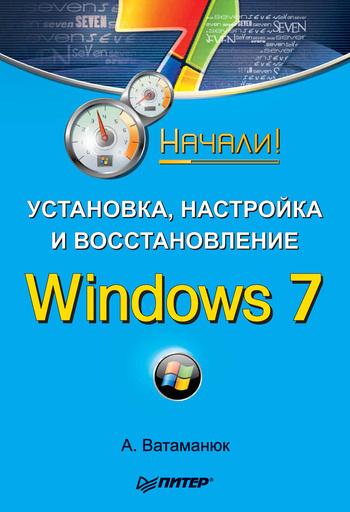 Александр Ватаманюк Установка, настройка и восстановление Windows 7. Начали! александр ватаманюк установка настройка и восстановление windows 7 на 100%