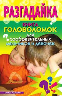 - Разгадайка. Книга головоломок для сообразительных мальчиков и девочек