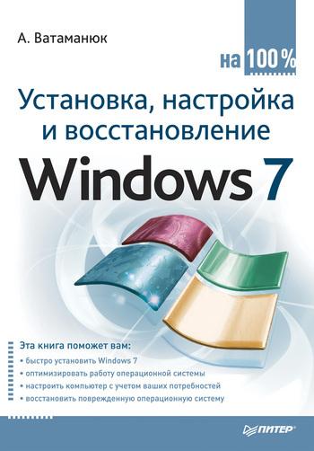 Александр Ватаманюк Установка, настройка и восстановление Windows 7 на 100% александр ватаманюк установка настройка и восстановление windows 7 на 100%