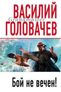 Головачев, Василий  - Бой не вечен