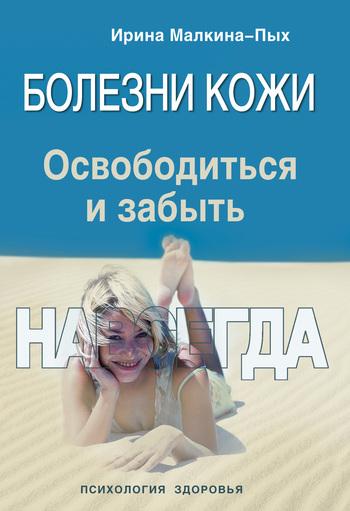 Ирина Малкина-Пых Болезни кожи. Освободиться и забыть. Навсегда