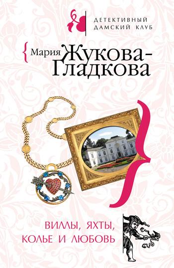 Мария Жукова-Гладкова Виллы, яхты, колье и любовь мария жукова гладкова колдовские страсти