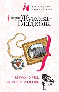 Жукова-Гладкова, Мария  - Виллы, яхты, колье и любовь