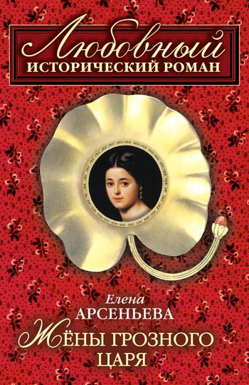 Елена Арсеньева Жены грозного царя иван бунин жизнь арсеньева