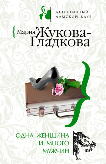 Мария Жукова-Гладкова Одна женщина и много мужчин мария жукова гладкова большие девочки не плачут