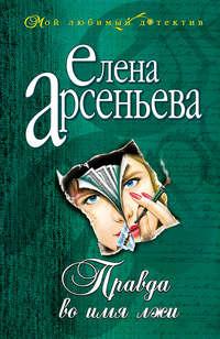 Арсеньева, Елена  - Правда во имя лжи