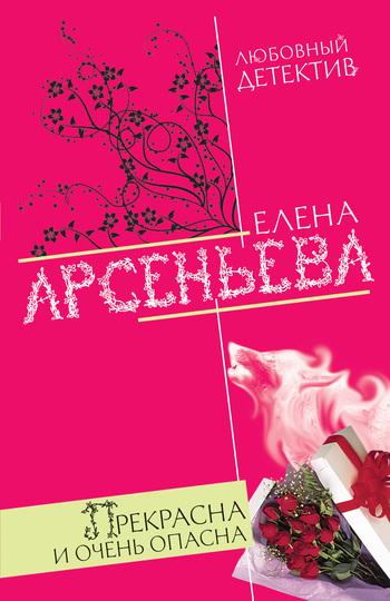 Скачать книгу Прекрасна и очень опасна автор Елена Арсеньева