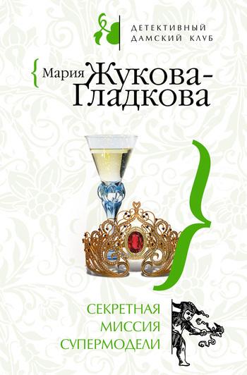 Мария Жукова-Гладкова Секретная миссия супермодели мария жукова гладкова колдовские страсти