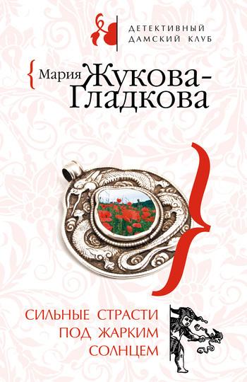 Мария Жукова-Гладкова Сильные страсти под жарким солнцем мария жукова гладкова ненависть начинается с любви