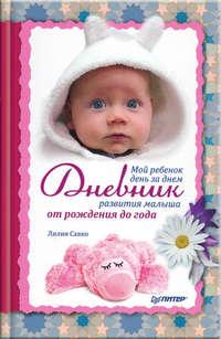 - Мой ребенок день за днем. Дневник развития малыша от рождения до года