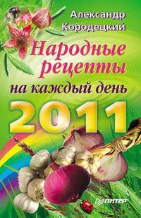 Кородецкий, А. В.  - Народные рецепты на каждый день 2011 года