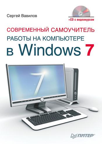 Сергей Вавилов Современный самоучитель работы на компьютере в Windows 7 современный самоучитель работы на компьютере в windows 7 cd с видеокурсом