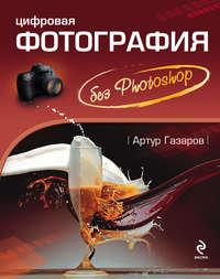 Газаров, Артур  - Цифровая фотография без Photoshop