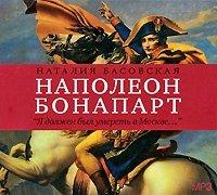 Наталия Басовская Наполеон Бонапарт. «Я должен был умереть в Москве…»