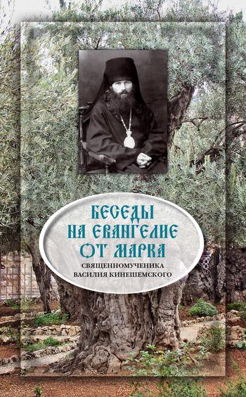 Священномученик Василий Кинешемский Беседы на Евангелие от Марка василий сахаров свободные миры