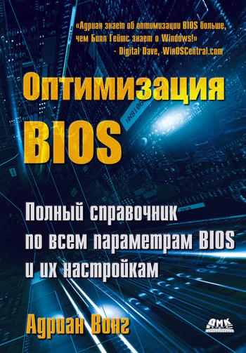 Адриан Вонг Оптимизация BIOS. Полный справочник по всем параметрам BIOS и их настройкам адриан вонг справочник по параметрам bios