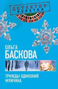 Баскова, Ольга  - Трижды одинокий мужчина