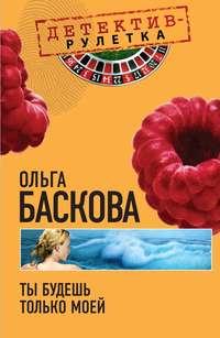 Баскова, Ольга  - Ты будешь только моей