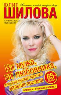 Шилова, Юлия  - Ни мужа, ни любовника, или Я не пускаю мужчин дальше постели