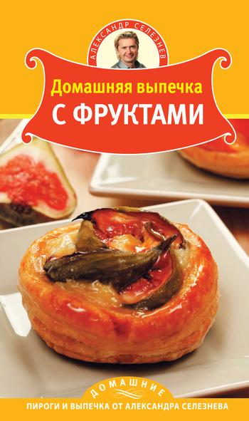 Александр Селезнев Домашняя выпечка с фруктами выпечка с фруктами