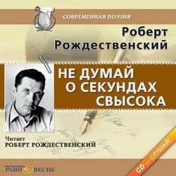 Роберт Рождественский Не думай о секундах свысока