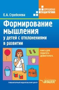 Стребелева, Е. А.  - Формирование мышления у детей с отклонениями в развитии. Книга для педагога-дефектолога