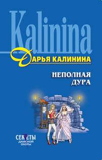 Калинина, Дарья  - Неполная дура