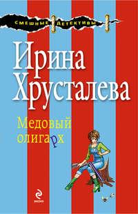 Хрусталева, Ирина  - Медовый олигарх