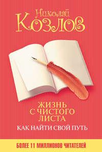 Козлов, Николай  - Жизнь с чистого листа. Как найти свой путь