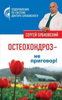 Бубновский, Сергей  - Остеохондроз – не приговор!