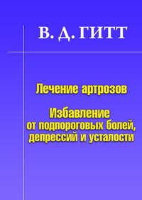 Гитт, Виталий Демьянович  - Лечение артрозов. Избавление от подпороговых болей, депрессий и усталости