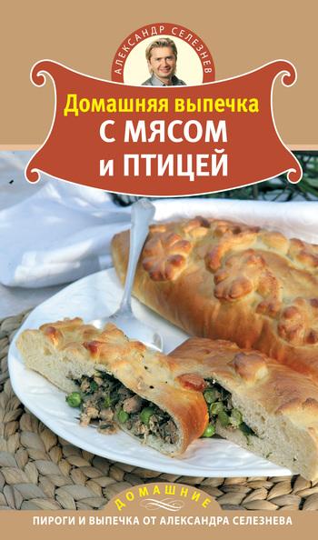 Александр Селезнев Домашняя выпечка с мясом и птицей