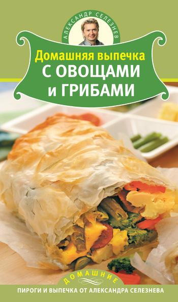 Александр Селезнев Домашняя выпечка с овощами и грибами