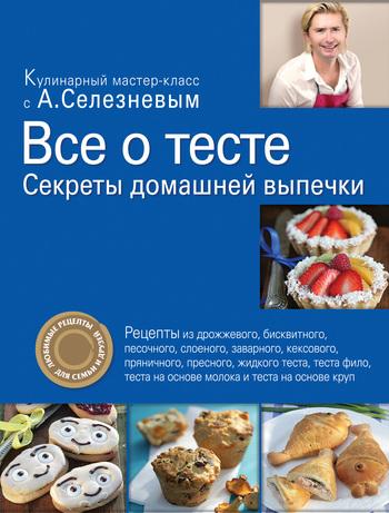 Александр Селезнев Все о тесте. Секреты домашней выпечки
