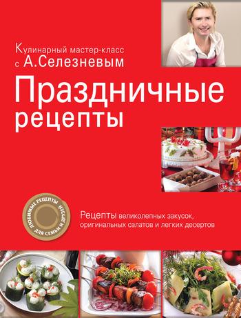 Александр Селезнев Праздничные рецепты ISBN: 978-5-699-40981-5