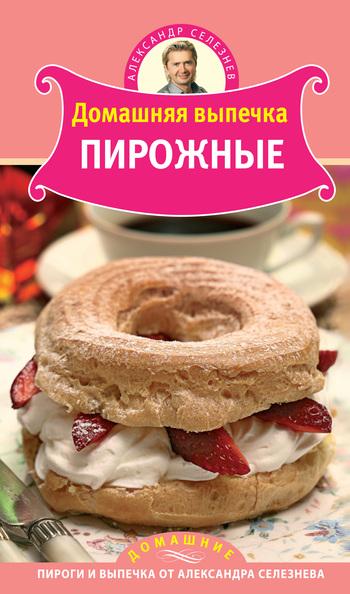 Александр Селезнев Домашняя выпечка. Пирожные