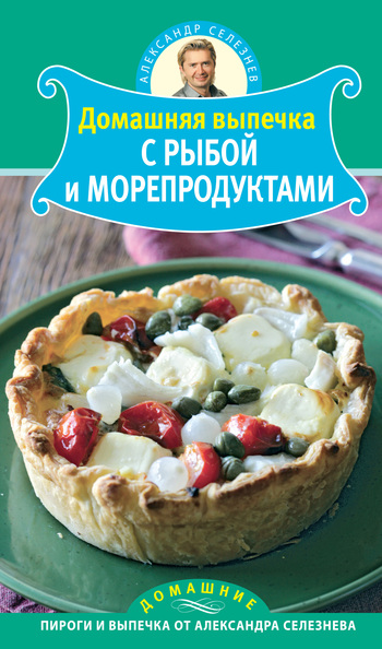 Александр Селезнев Домашняя выпечка с рыбой и морепродуктами