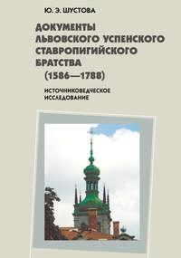Шустова, Юлия Эдуардовна  - Документы Львовского Успенского Ставропигийского братства (1586-1788): источниковедческое исследование