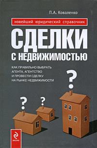 Сделки с недвижимостью. Как правильно выбрать агента, агентство и провести сделку на рынке недвижимости ( Павел Александрович Коваленко  )